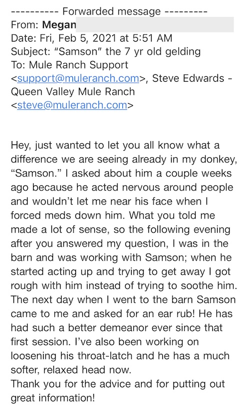 """Hey, just wanted to let you all know what a difference we are seeing already in my donkey, """"Samson."""" I asked about him a couple weeks ago because he acted nervous around people and wouldn't let me near his face when I forced meds down him. What you told me made a lot of sense, so the following evening after you answered my question, I was in the barn and was working with Samson; when he started acting up and trying to get away I got rough with him instead of trying to soothe him. The next day when I went to the barn Samson came to me and asked for an ear rub! He has had such a better demeanor ever since that first session. I've also been working on loosening his throat-latch and he has a much softer, relaxed head now. Thank you for the advice and for putting out great information!"""