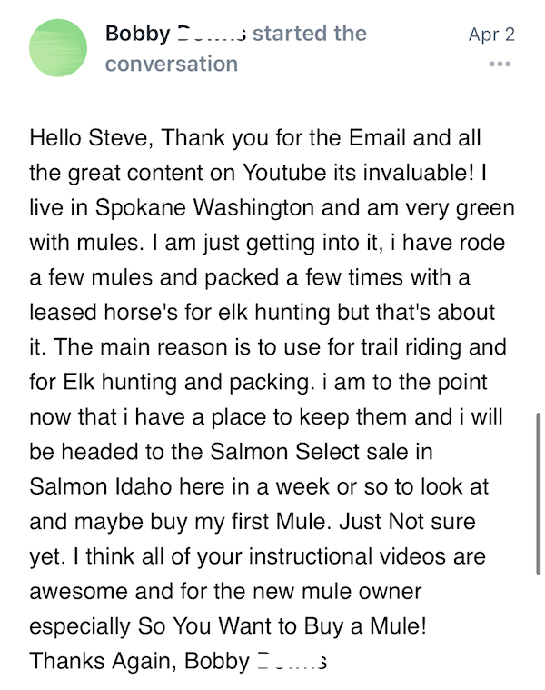 Hello Steve, Thank you for the Email and all the great content on Youtube its invaluable! I live in Spokane Washington and am very green with mules. I am just getting into it, i have rode a few mules and packed a few times with a leased horse's for elk hunting but that's about it. The main reason is to use for trail riding and for Elk hunting and packing. i am to the point now that i have a place to keep them and i will be headed to the Salmon Select sale in Salmon Idaho here in a week or so to look at and maybe buy my first Mule. Just Not sure yet. I think all of your instructional videos are awesome and for the new mule owner especially So You Want to Buy a Mule!
