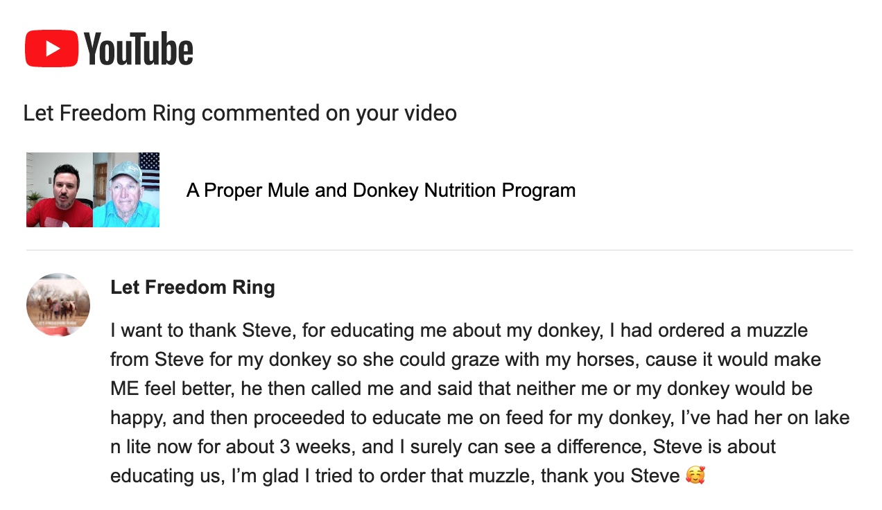 I want to thank Steve, for educating me about my donkey, I had ordered a muzzle from Steve for my donkey so she could graze with my horses, cause it would make ME feel better, he then called me and said that neither me or my donkey would be happy, and then proceeded to educate me on feed for my donkey, I've had her on lake n lite now for about 3 weeks, and I surely can see a difference, Steve is about educating us, I'm glad I tried to order that muzzle, thank you Steve 🥰